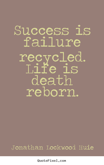 Success Is Failure Recycled Life Is Death Reborn Jonathan Lockwood