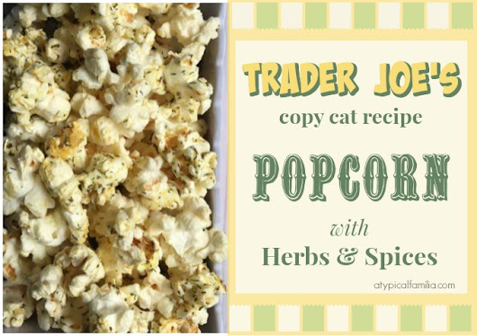 Trader Joe's Popcorn with Herbs & Spices: Copycat Recipe - Atypical Familia