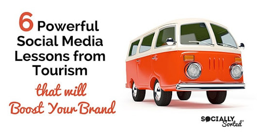 6 Powerful Social Media Lessons from Tourism that will Boost Your Brand - Socially Sorted