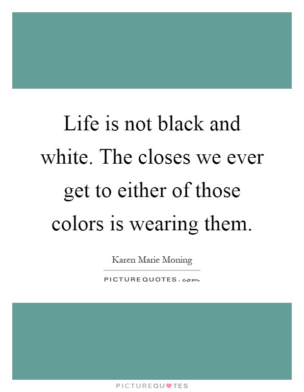 Life Is Not Black And White The Closes We Ever Get To Either Of