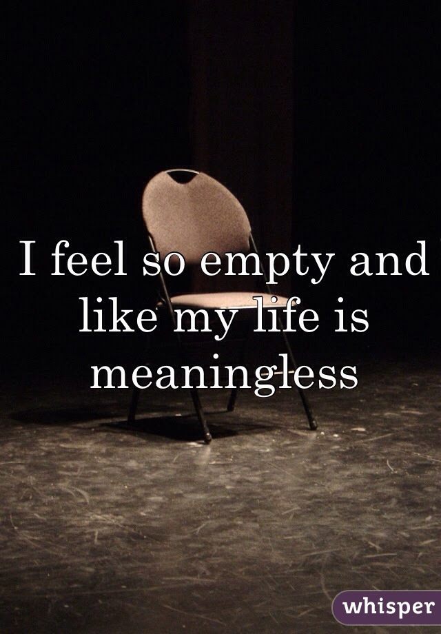 I Feel So Empty And Like My Life Is Meaningless