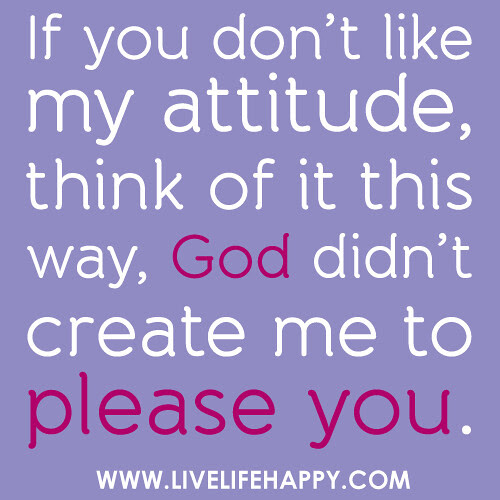 If You Dont Like My Attitude Live Life Happy