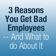 3 Reasons You Get Bad Employees -- And What to do About It