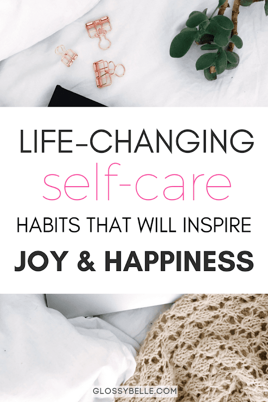 15 Self-Care Habits That Will Inspire Joy & Happiness In Your Life – Glossy Belle