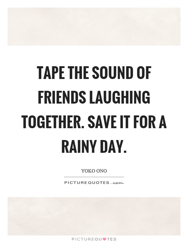 Tape The Sound Of Friends Laughing Together Save It For A Rainy