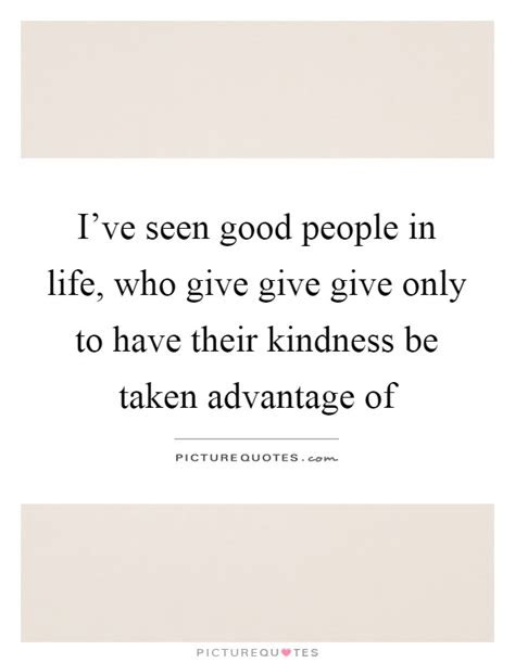 Taking Advantage Of Peoples Kindness Quotes