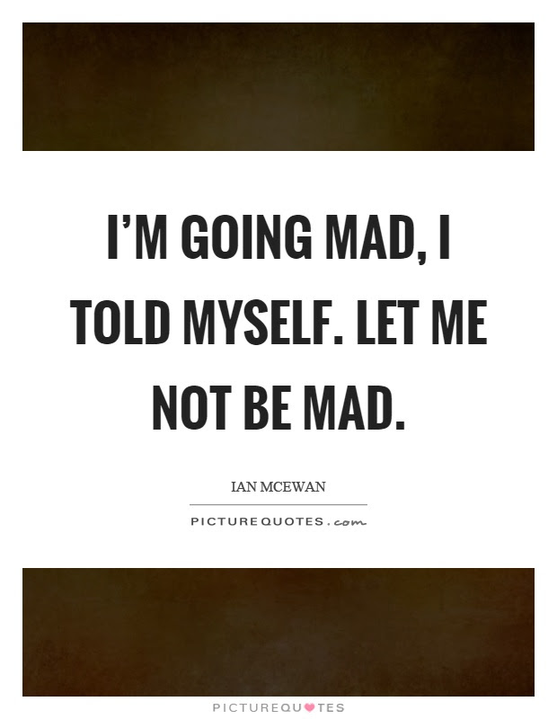 Im Going Mad I Told Myself Let Me Not Be Mad Picture Quotes