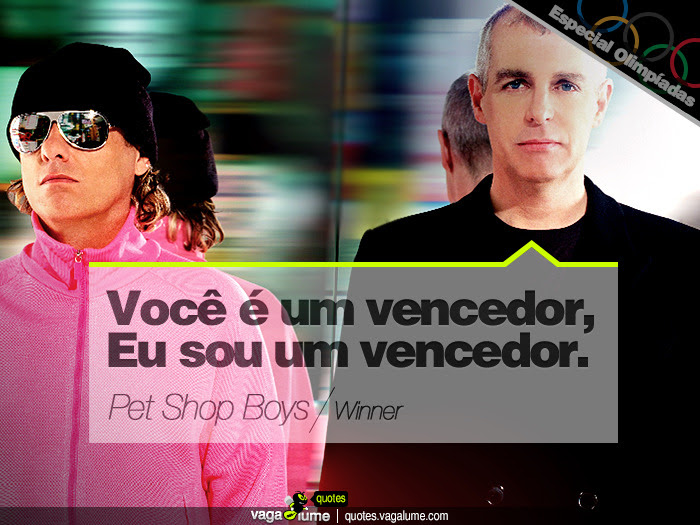 """You're a winner. I'm a winner"" - Winner (Pet Shop Boys)   Source: vagalume.com.br"