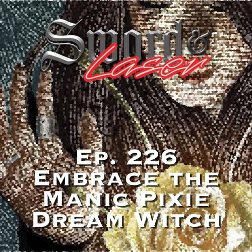 S&L Podcast - #226 - Embrace The Manic Pixie Dream Witch by swordandlaser