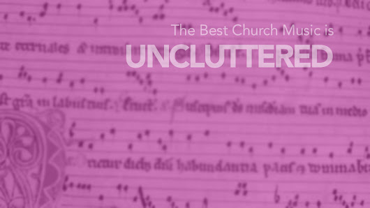 The best church music is: UNCLUTTERED - Matters of context and clarity. | Rich Kirkpatrick's Blog