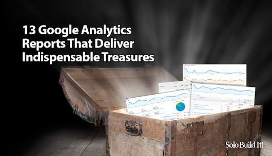 13 Google Analytics Reports That Deliver Indispensable Treasures