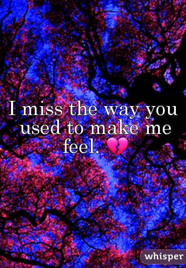 I Miss The Way You Used To Make Me Feel