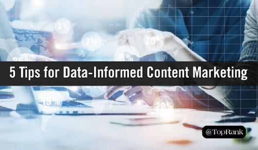 5 Tips for Better Data-Informed Content Marketing | TopRank Marketing