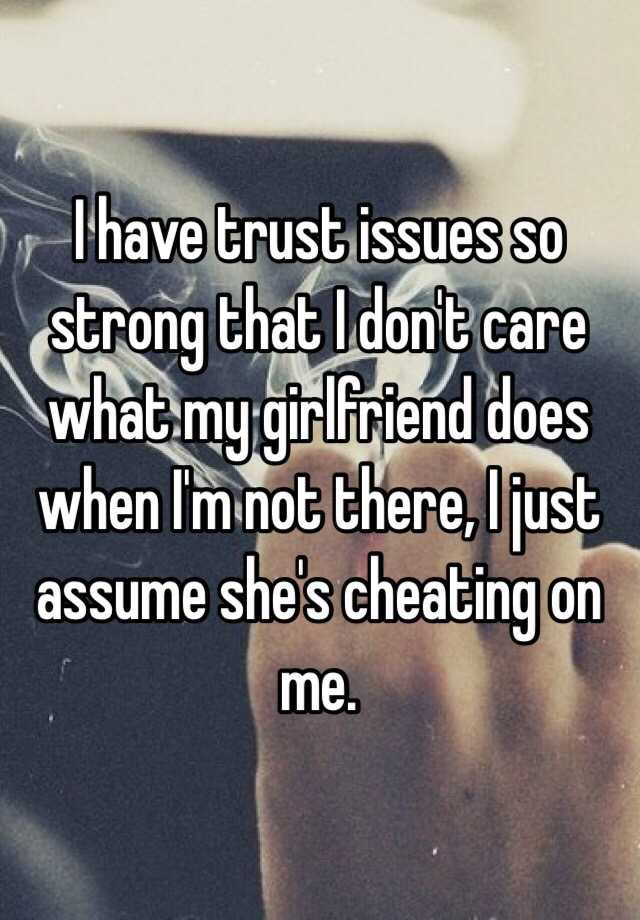 I Have Trust Issues So Strong That I Dont Care What My Girlfriend