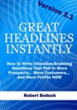 Great Headlines Instantly 2.1: How To Write Attention-Grabbing Headlines That Pull In More Prospects... More Customers... and More Profits - NOW