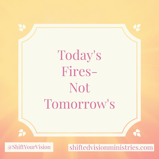 Today's Fire- Not Tomorrow's! - Shifted Vision Ministries