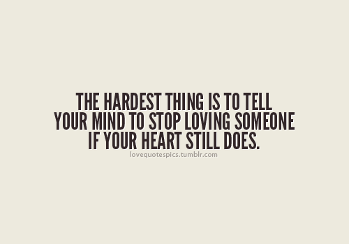 The Hardest Thing Is To Tell Your Mind To Stop Loving Someone If