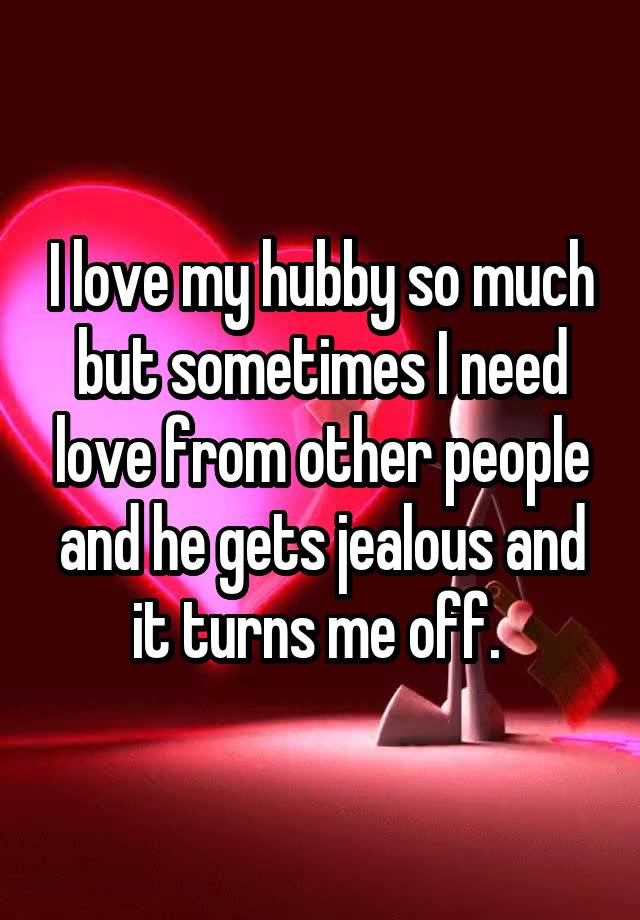 I Love My Hubby So Much But Sometimes I Need Love From Other People