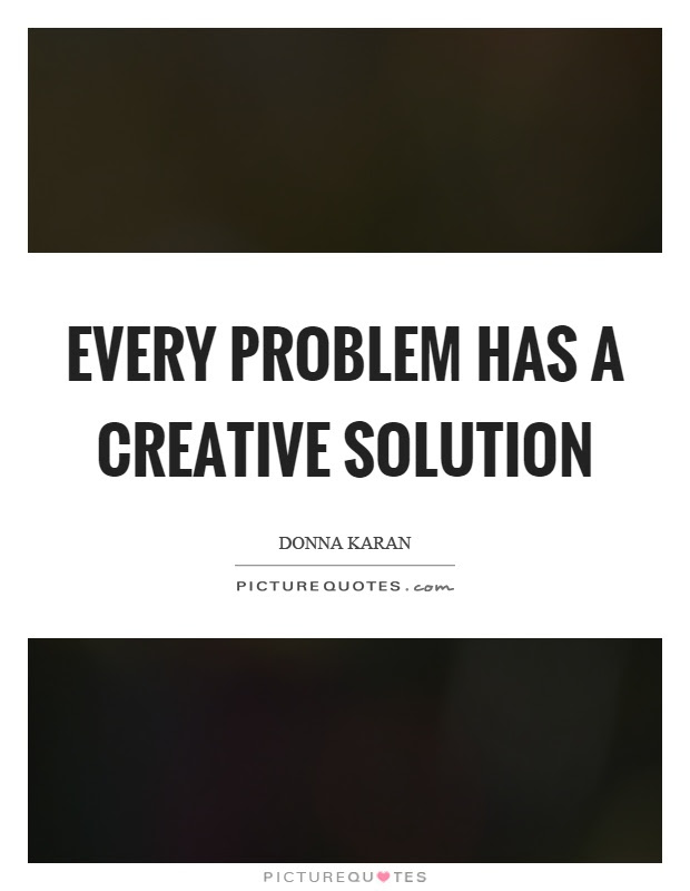 Every Problem Has A Creative Solution Picture Quotes