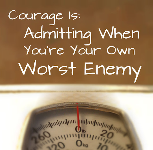 Courage is: Admitting When You're Your Own Worst Enemy