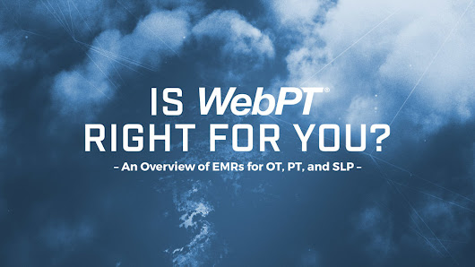 Is WebPT Right for You? (An Overview of EMRs for OT, PT, and SLP)