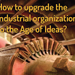 How to Upgrade the Industrial Organization to the Age of Ideas? | Leadership & Change Magazine