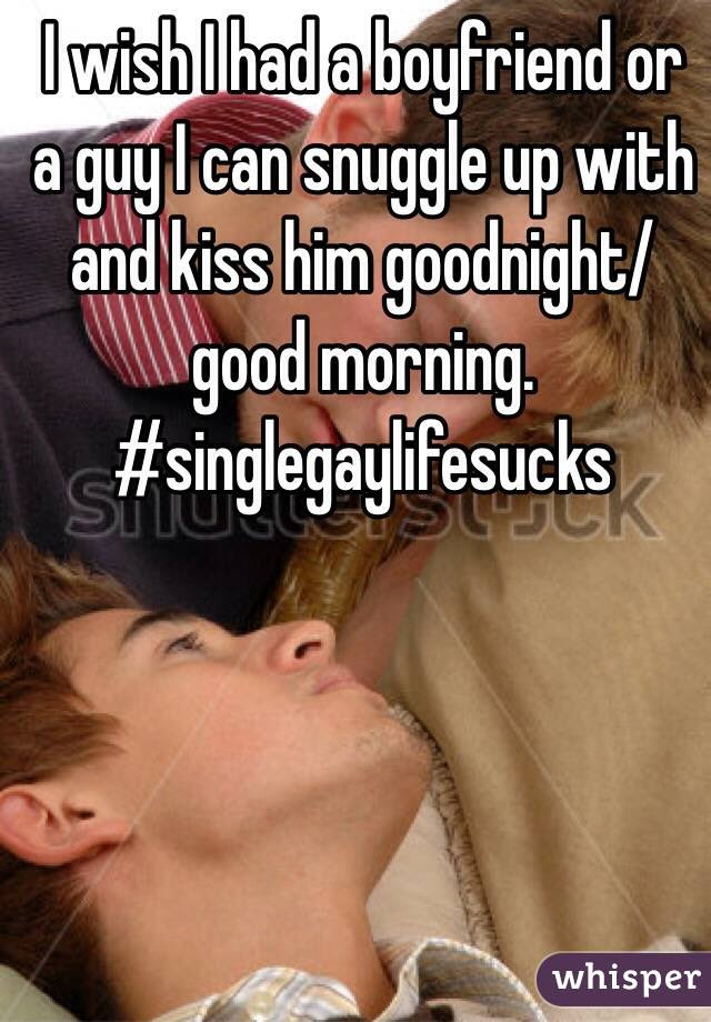 I Wish I Had A Boyfriend Or A Guy I Can Snuggle Up With And Kiss