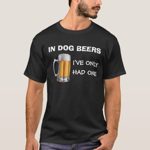 In Dog Beers I've Only Had One Beer Lovers T-Shirt