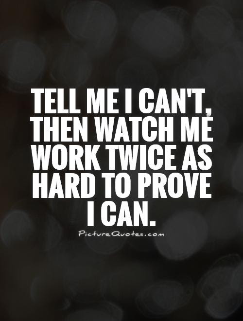 Tell Me I Cant Then Watch Me Work Twice As Hard To Prove I Can