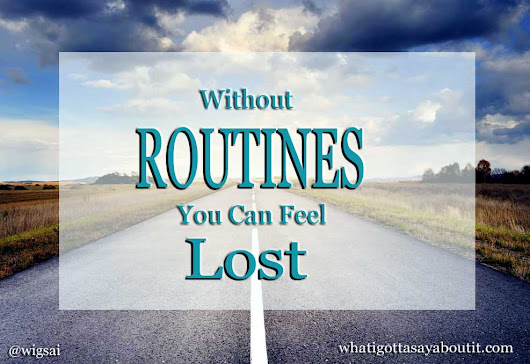 Lost Without A Routine | What I Gotta Say About It