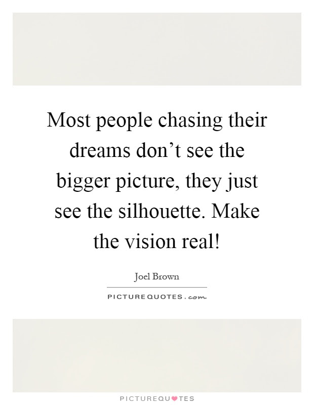 Most People Chasing Their Dreams Dont See The Bigger Picture