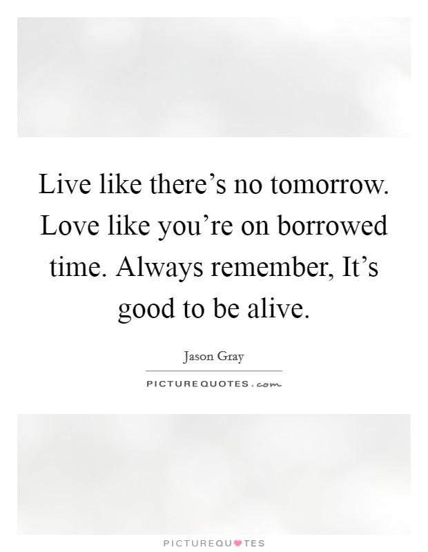 Live Like Theres No Tomorrow Love Like Youre On Borrowed