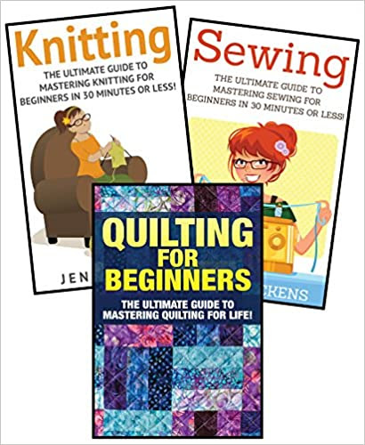 Sewing for Beginners: Knitting and Quilting: The Ultimate 3 in 1 Sewing, Knitting and Quilting Box Set: Book 1: Sewing + Book 2: Knitting + Book 3: Quilting ... Beginners - Sewing - Knitting - Quilting)