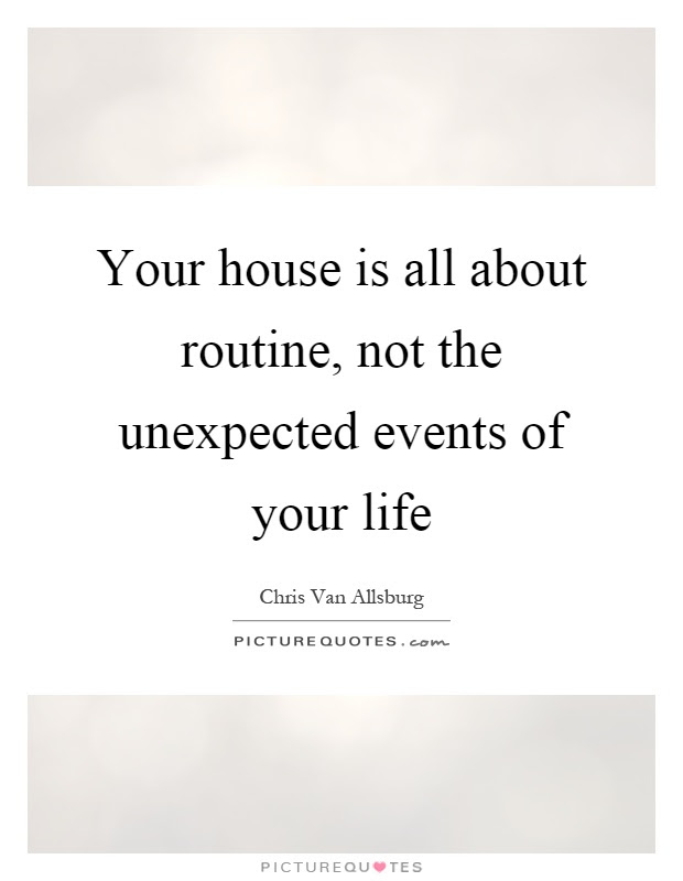 Your House Is All About Routine Not The Unexpected Events Of