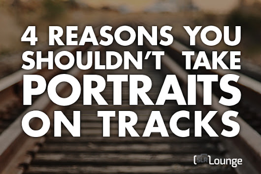 4 Reasons You Shouldn't Take Portraits on Railroad Tracks
