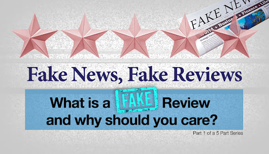 Fake News, Fake Reviews: What is a Fake Review, and Why Should You Care?