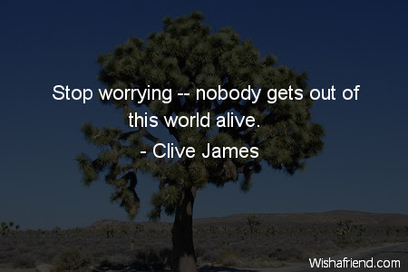 Clive James Quote Stop Worrying Nobody Gets Out Of This World Alive
