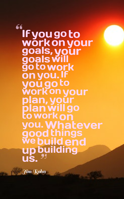 """If you go to work on your goals, your goals will go to work on you."" - Jim Rohn 