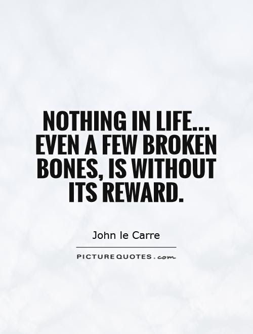 Nothing In Life Even A Few Broken Bones Is Without Its Reward