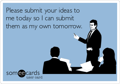 Please submit your ideas to me today so I can submit them as my own tomorrow.
