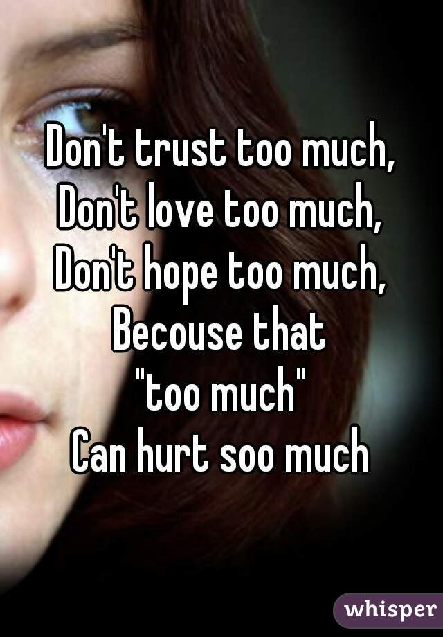Dont Trust Too Much Dont Love Too Much Dont Hope Too Much Becouse