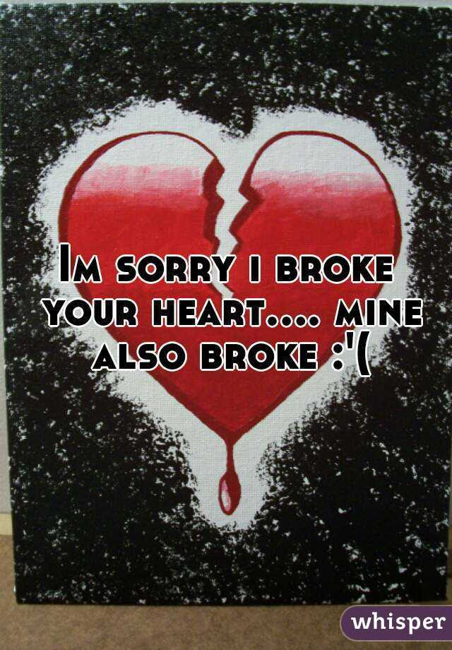Im Sorry I Broke Your Heart Mine Also Broke
