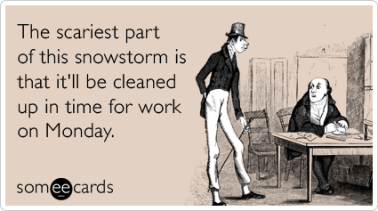 Funny Seasonal Ecard: The scariest part of this snowstorm is that it'll be cleaned up in time for work on Monday.