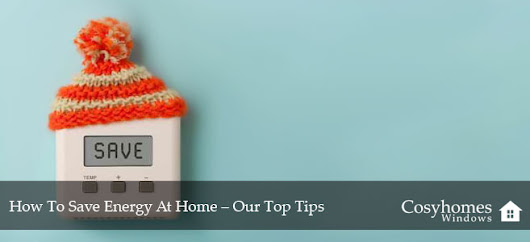 How To Save Energy At Home - Our Top Tips | CosyHomes Windows