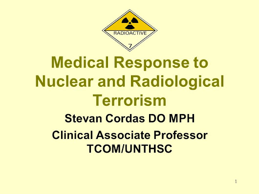 1 Medical Response to Nuclear and Radiological Terrorism Stevan Cordas DO MPH Clinical Associate Professor TCOM/UNTHSC