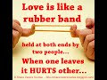 Love is like a rubber band held at both ends by two people... When one leaves it HURTS other...