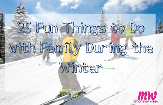 25 Fun Things to Do with Family During the Winter  - Mommy Week™ - Official Blog