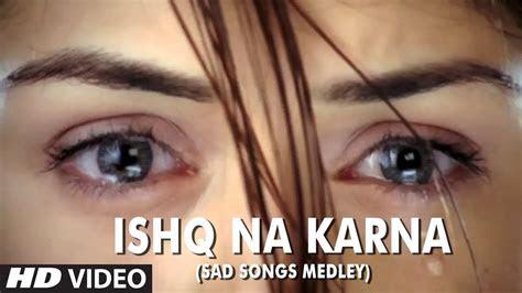 ishq na karna sad songs medley full hd video song