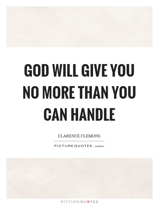 God Will Give You No More Than You Can Handle Picture Quotes