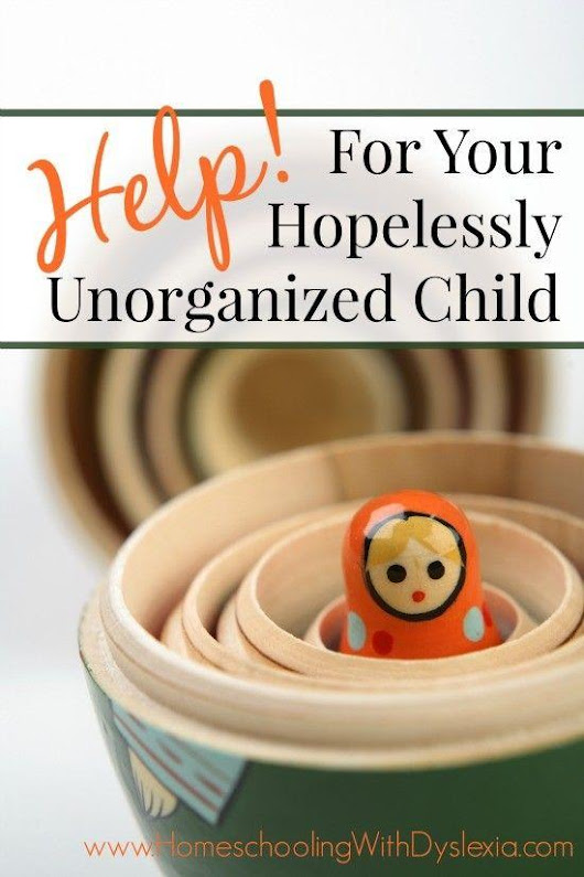 Help for Your Hopelessly Unorganized Child | Homeschooling with Dyslexia
